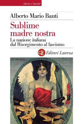 Alberto Mario Banti - Sublime madre nostra. La nazione italiana dal Risorgimento al fascismo (2011)