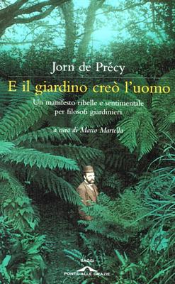 Jorn De Précy - E il giardino creò l'uomo. Un manifesto ribelle e sentimentale per filosofi giard...