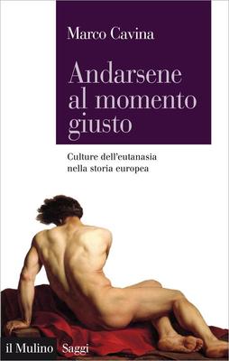 Marco Cavina - Andarsene al momento giusto. Culture dell'eutanasia nella storia europea (2015)