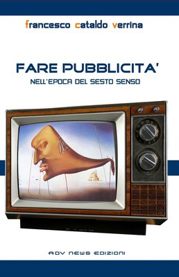 Francesco Cataldo Verrina - Fare pubblicità. Nell''Epoca del sesto senso (2012)