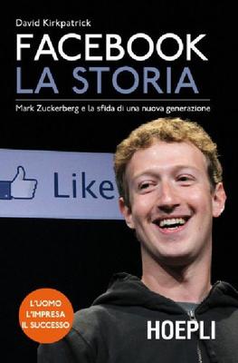 David Kirkpatrick - Facebook. La storia. Mark Zuckerberg e la sfida di una nuova generazione (2011)