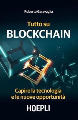 Roberto Garavaglia - Tutto su Blockchain. Capire la tecnologia e le nuove opportunità (2018