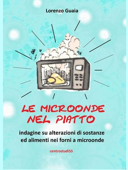 Lorenzo Guaia - Microonde nel piatto. Indagine su alterazioni di sostanze ed alimenti nei forni a mi...