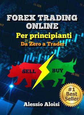 Alessio Aloisi - Forex Trading Online. Da Zero a Trader. La miglior guida semplice in italiano pe...