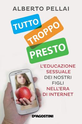 Alberto Pellai - Tutto troppo presto. L'educazione sessuale dei nostri figli nell'era di internet...