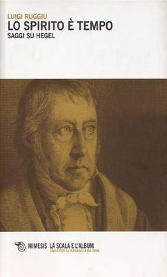 Luigi Ruggiu - Lo spirito è tempo. Saggi su Hegel (2013)