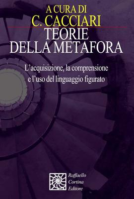 Cristina Cacciari (a cura di) - Teorie della metafora. L'acquisizione, la comprensione e l'uso de...