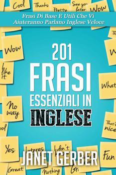 Janet Gerber - 201 Frasi essenziali in Inglese. Frasi di base e utili che vi aiuteranno parlano Ingl...
