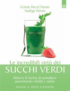 Colette Hervé-Pairain - Le incredibili virtù dei succhi verdi. Ridurre il rischio di ammalarsi aumentando vitalità e salute (2012) - ITA