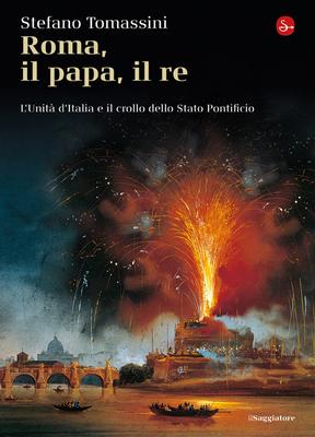 Stefano Tomassini - Roma, il Papa, il Re. L'unità d'Italia e il crollo dello Stato Pontificio (2011)
