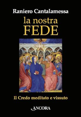 Raniero Cantalamessa - La nostra fede. Il credo meditato e vissuto (2016)