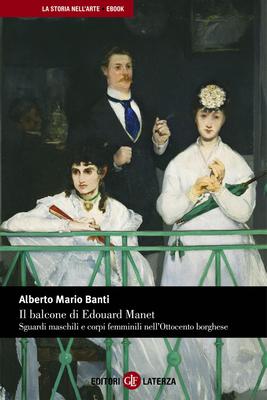 Alberto Mario Banti - Il balcone di Edouard Manet. Sguardi maschili e corpi femminili nell'Ottoce...