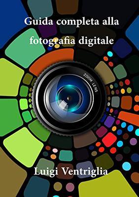 Luigi Ventriglia - Guida completa alla fotografia digitale (2019)