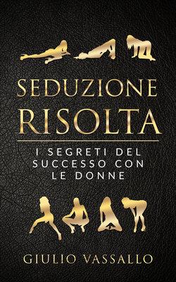 Giulio Vassallo - Seduzione risolta. I segreti del successo con le donne (2019)