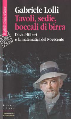 Gabriele Lolli - Tavoli, sedie, boccali di birra. David Hilbert e la matematica del Novecento (2016)