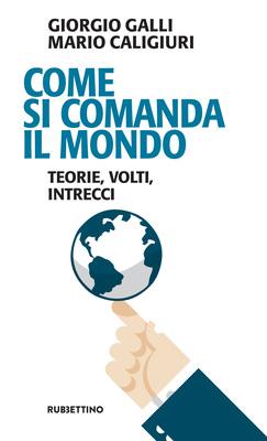 Giorgio Galli, Mario Caligiuri - Come si comanda il mondo. Teorie, volti, intrecci (2017)