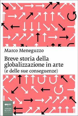 Marco Meneguzzo - Breve storia della globalizzazione in arte (e delle sue conseguenze) (2012)