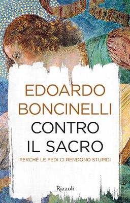 Edoardo Boncinelli - Contro il sacro. Perché le fedi ci rendono stupidi (2016)