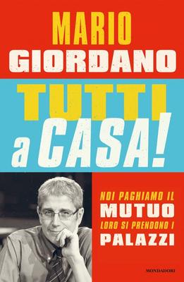 Mario Giordano - Tutti a casa! Noi paghiamo il mutuo loro si prendono i palazzi (2013)