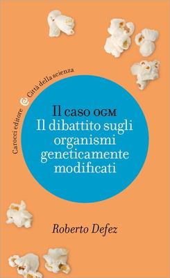 Roberto Defez - Il caso OGM. Il dibattito sugli organismi geneticamente modificati (2014)