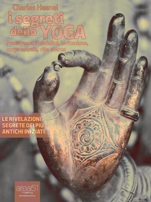 Charles F. Haanel - I segreti dello yoga. Pranayama, Kundalini, levitazione, corpo astrale, vita ete...