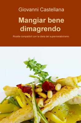 Giovanni Castellana - Mangiar bene dimagrendo. Ricette compatibili con la dieta del supermetabolismo (2015)