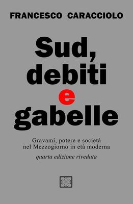 Francesco Caracciolo - Sud, debiti e gabelle. Gravami, potere e società nel Mezzogiorno in età moder...