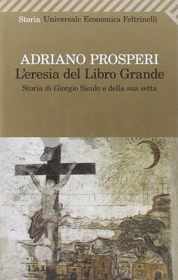 Adriano Prosperi - L'eresia del libro grande. Storia di Giorgio Siculo e della sua setta (2011)