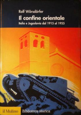 Rolf Wörsdörfer - Il confine orientale. Italia e Jugoslavia dal 1915 al 1955 (2009)