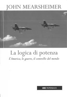 John J. Mearsheimer - La logica di potenza. L'America, le guerre, il controllo del mondo (2008)