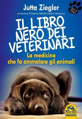 Jutta Ziegler - Il libro nero dei veterinari. La medicina che fa ammalare gli animali (2015)