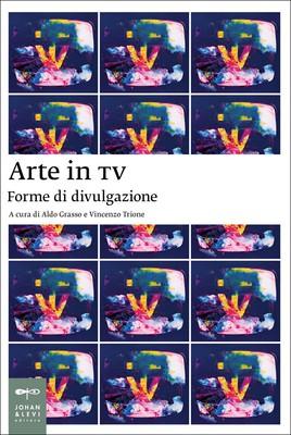 Aldo Grasso, Vincenzo Trione - Arte e TV. Forme di divulgazione (2014)