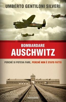 Umberto Gentiloni Silveri - Bombardare Auschwitz. Perché si poteva fare, perché non è stato fatto (2...