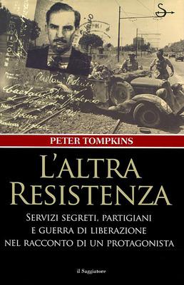 Peter Tompkins - L'altra resistenza. Servizi segreti, partigiani e guerra di liberazione nel racconto di un protagonista di Peter Tompkins (2014)