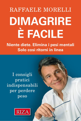 Raffaele Morelli - Dimagrire è facile. Niente diete. Elimina i pesi mentali. Solo così ritorni in...