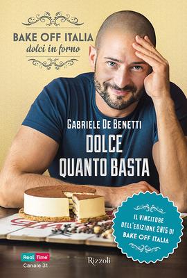 Gabriele De Benetti - Dolce quanto basta. Bake off Italia, dolci in forno (2016)