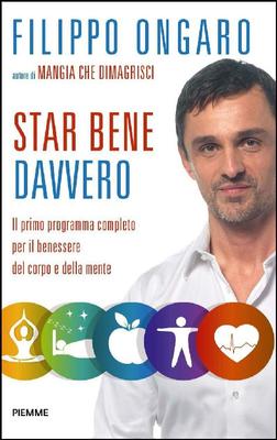 Filippo Ongaro - Star bene davvero. Il primo programma completo per il benessere del corpo e della m...