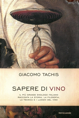 Giacomo Tachis - Sapere di vino. Il più grande enologo italiano racconta la storia, la filosofia,...