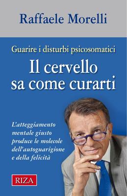 Raffaele Morelli - Il cervello sa come curarti. L'atteggiamento mentale giusto produce le molecol...
