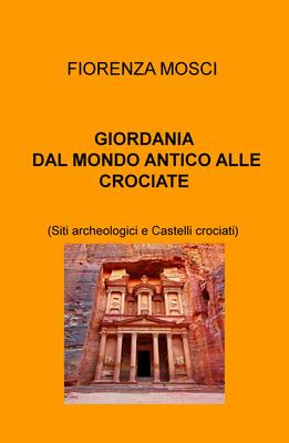 Fiorenza Mosci - Giordania dal mondo antico alle crociate. Siti archeologici e castelli crociati (20...