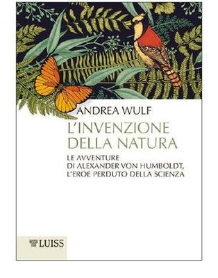 Andrea Wulf - L'invenzione della natura. Le avventure di Alexander Von Humboldt, l'eroe perduto d...