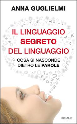Anna Guglielmi - Il linguaggio segreto del linguaggio: Cosa si nasconde dietro le parole (2014)