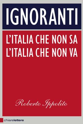 Roberto Ippolito - Ignoranti. L'Italia che non sa. L'Italia che non va (2013)