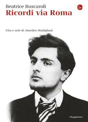 Beatrice Buscaroli - Ricordi via Roma. Vita e arte di Amedeo Modigliani (2010)
