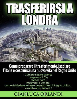 Gianluca Orlandi - Trasferirsi a Londra: Come preparare il trasferimento, lasciare l'Italia e costruirsi una nuova vita nel Regno Unito (2014)