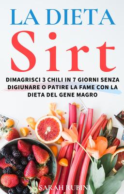 Sarah Rubini - La dieta sirt. Dimagrisci 3 chili in 7 giorni senza digiunare o patire la fame con...