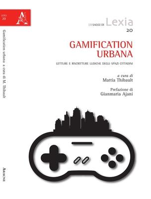 Mattia Thibault - Gamification urbana. Letture e riscritture ludiche degli spazi cittadini (2016)
