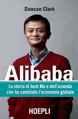 Duncan Clark - Alibaba. La storia di Jack Ma e dell'azienda che ha cambiato l'economia globale (2017...