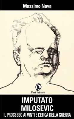 Massimo Nava - Imputato Milosevic. Il processo ai vinti e l'etica della guerra (2013)