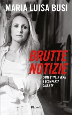 Maria Luisa Busi - Brutte notizie. Come l'Italia vera è scomparsa dalla tv (2011)